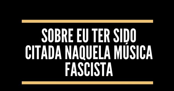 Sobre eu ter sido citada naquela música fascista