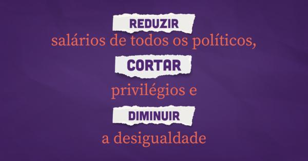 Reduzir salários de todos os políticos, cortar privilégios e diminuir a desigualdade