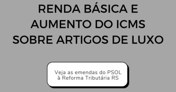 Emendas do PSOL à Reforma Tributária RS instituem renda básica e taxação de artigos de luxo